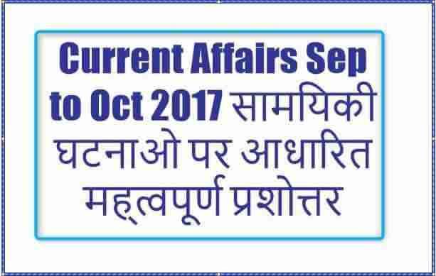 Current Affairs Sep to Oct 2017 सामयिकी घटनाओ पर आधारित मह्त्वपूर्ण प्रशोत्तर